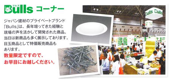 Bullsこーな0 ジャパン建材のプライベートブランド「Bulls」は、長年培ってきた経験と現場の声を活かして開発された商品。当日は新商品も多く展示しております。目玉商品として特価販売商品もあります。数量限定ですので、お早めにお越しください。