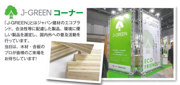 J-GREENコーナー 「J-GREEN」とはジャパン建材のエコブランド。合法性等に配慮した製品、環境に優しい製品を選定し、国内外へ普及活動を行っています。当日は、木材・合板のプロが皆様の五來序をお待ちしております。